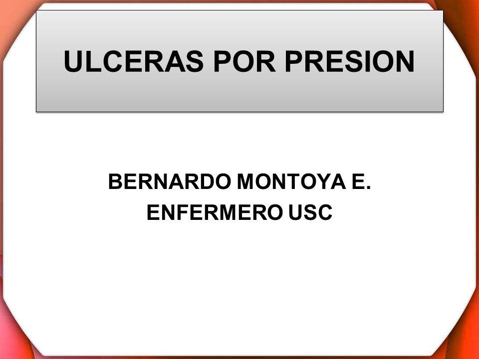 ULCERAS POR PRESION BERNARDO MONTOYA E. ENFERMERO USC