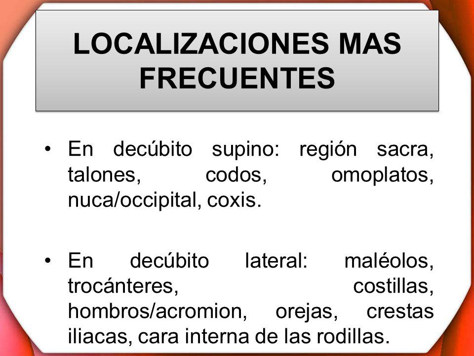 LOCALIZACIONES MAS FRECUENTES En decúbito supino: región sacra, talones, codos, omoplatos, nuca/occipital, coxis. En decúbito lateral: maléolos, trocá