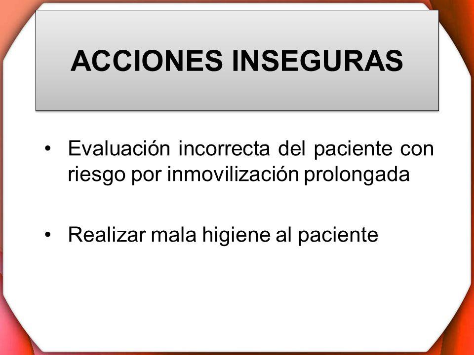 ACCIONES INSEGURAS Evaluación incorrecta del paciente con riesgo por inmovilización prolongada Realizar mala higiene al paciente