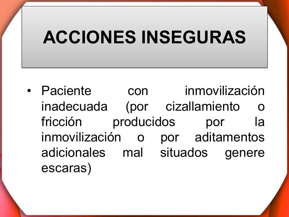 ACCIONES INSEGURAS Paciente con inmovilización inadecuada (por cizallamiento o fricción producidos por la inmovilización o por aditamentos adicionales