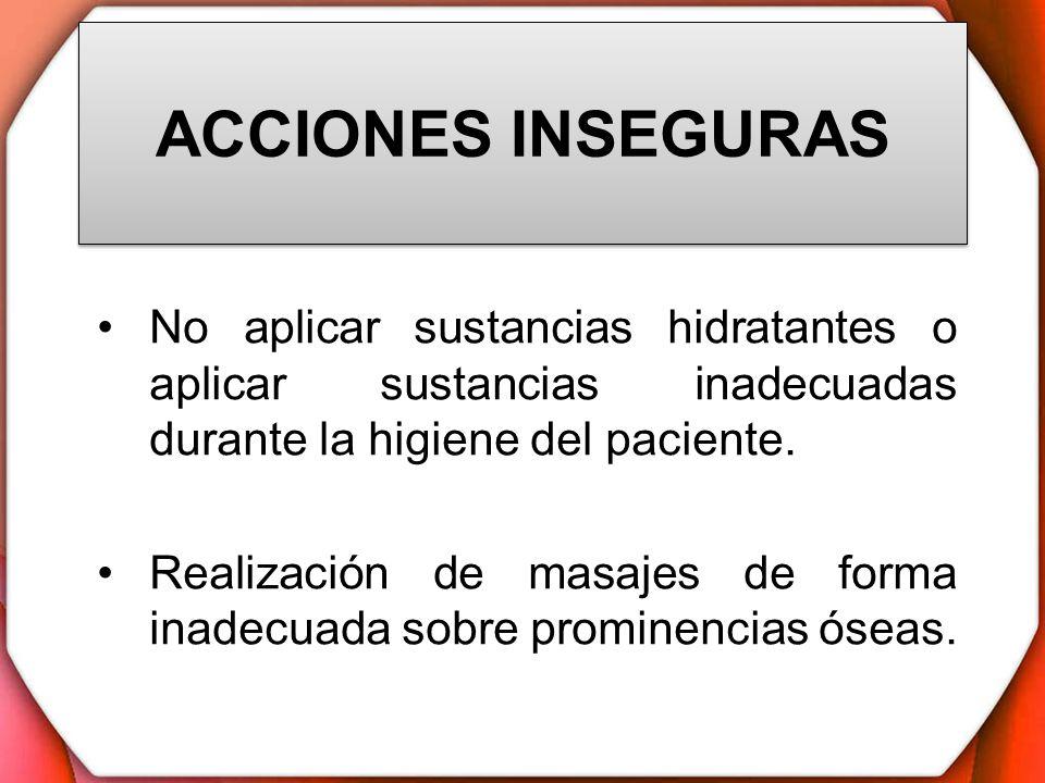 ACCIONES INSEGURAS No aplicar sustancias hidratantes o aplicar sustancias inadecuadas durante la higiene del paciente. Realización de masajes de forma