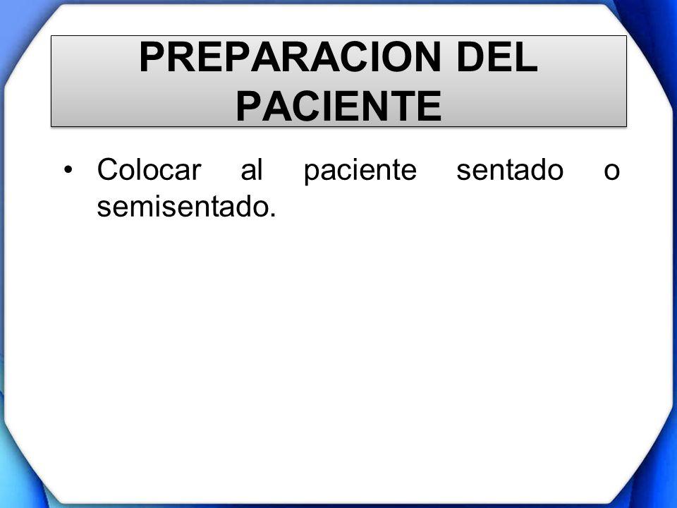 PREPARACION DEL PACIENTE Colocar al paciente sentado o semisentado.