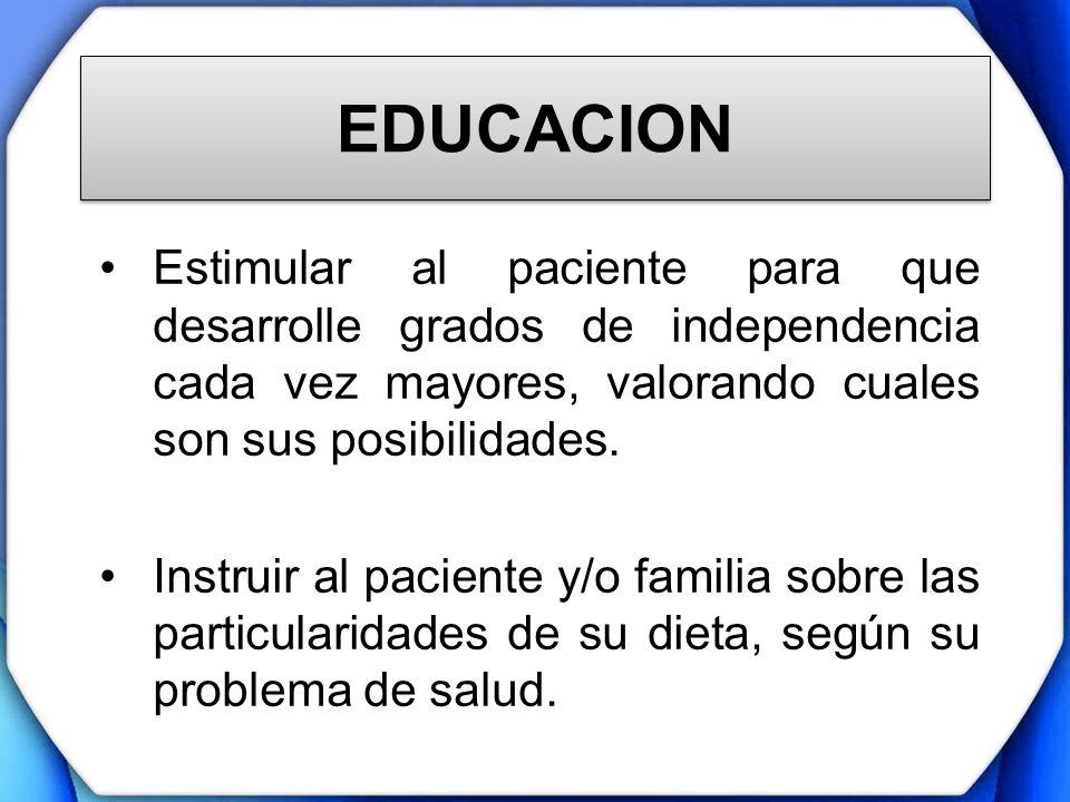 EDUCACION Estimular al paciente para que desarrolle grados de independencia cada vez mayores, valorando cuales son sus posibilidades. Instruir al paci