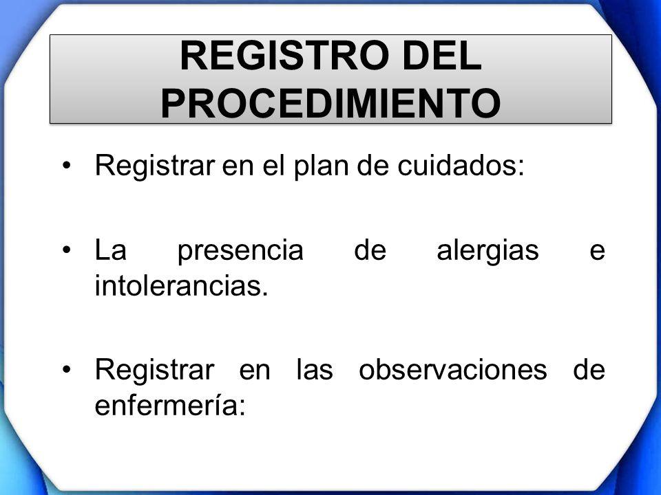REGISTRO DEL PROCEDIMIENTO Registrar en el plan de cuidados: La presencia de alergias e intolerancias. Registrar en las observaciones de enfermería: