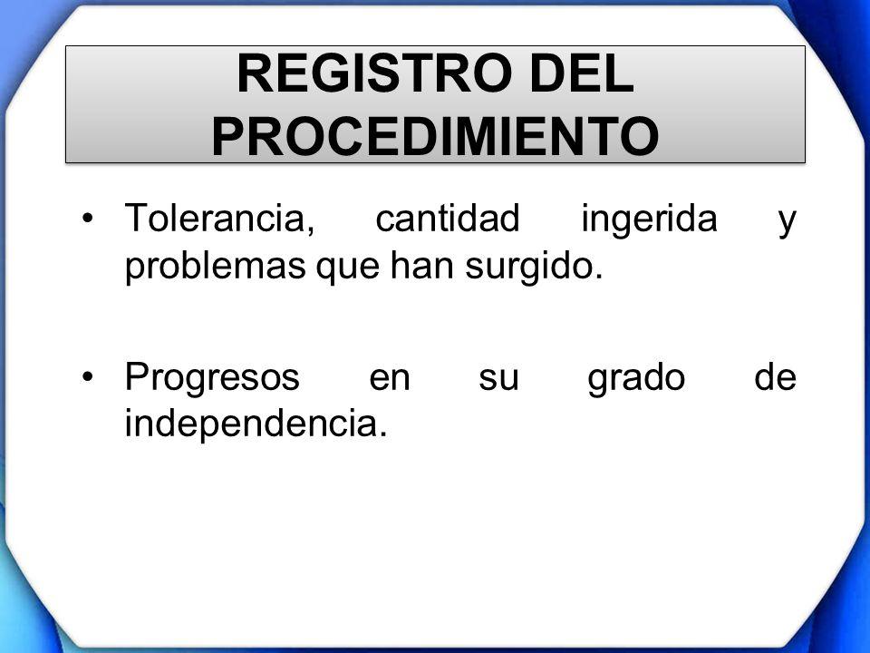 REGISTRO DEL PROCEDIMIENTO Tolerancia, cantidad ingerida y problemas que han surgido. Progresos en su grado de independencia.