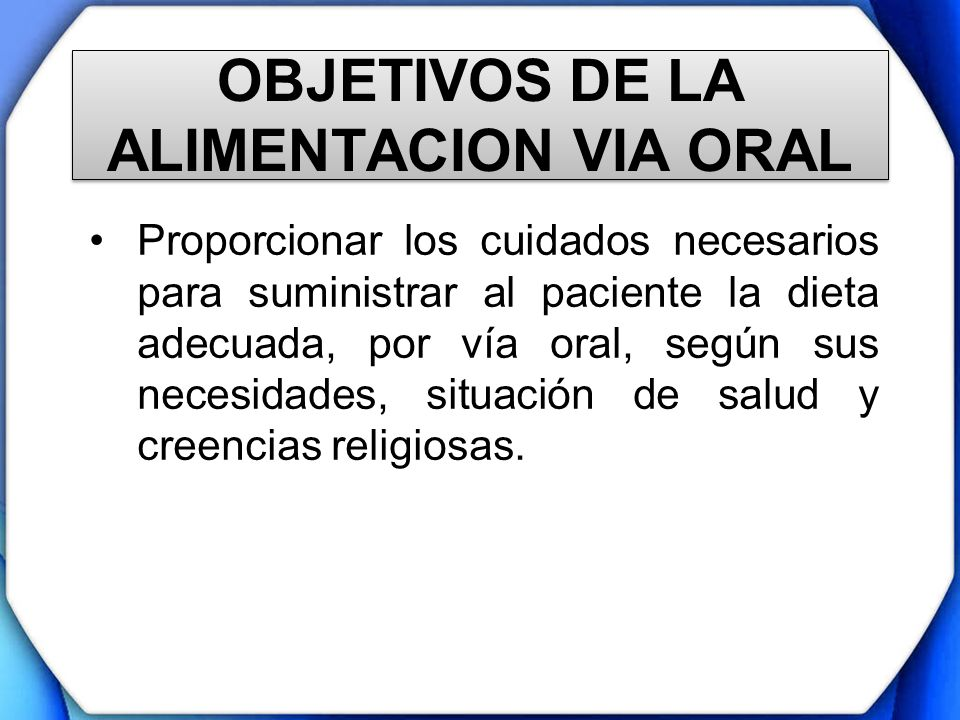 OBJETIVOS DE LA ALIMENTACION VIA ORAL Proporcionar los cuidados necesarios para suministrar al paciente la dieta adecuada, por vía oral, según sus nec