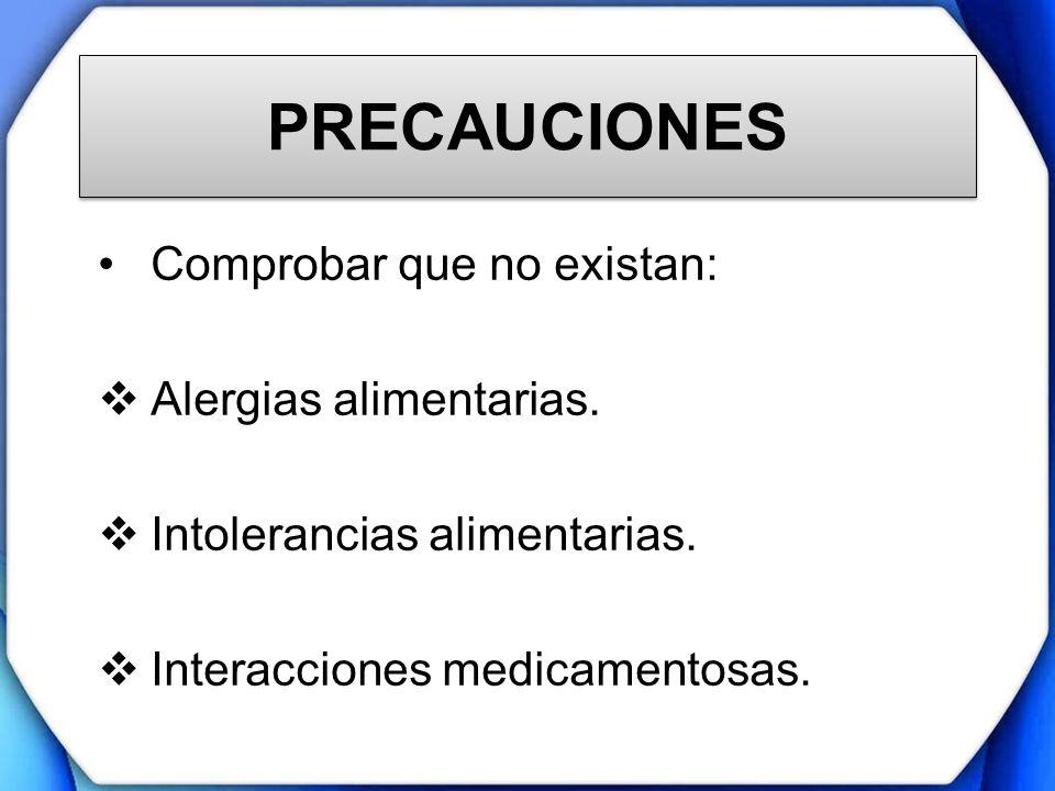 PRECAUCIONES Comprobar que no existan: Alergias alimentarias. Intolerancias alimentarias. Interacciones medicamentosas.