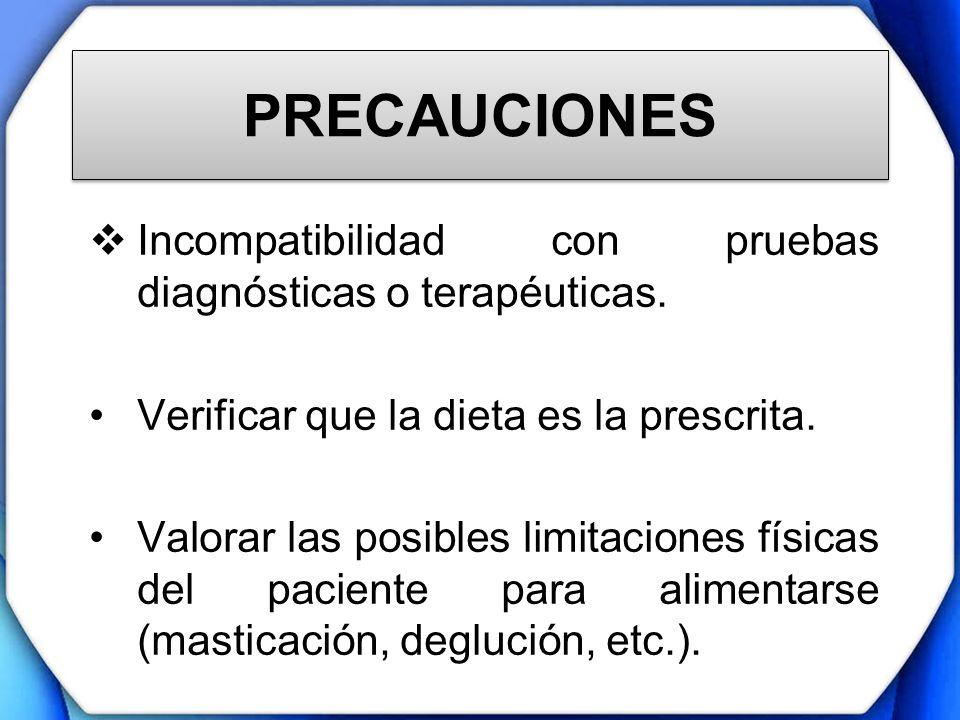 PRECAUCIONES Incompatibilidad con pruebas diagnósticas o terapéuticas. Verificar que la dieta es la prescrita. Valorar las posibles limitaciones físic