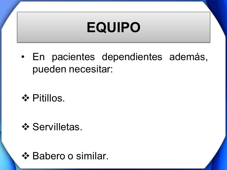 EQUIPO En pacientes dependientes además, pueden necesitar: Pitillos. Servilletas. Babero o similar.