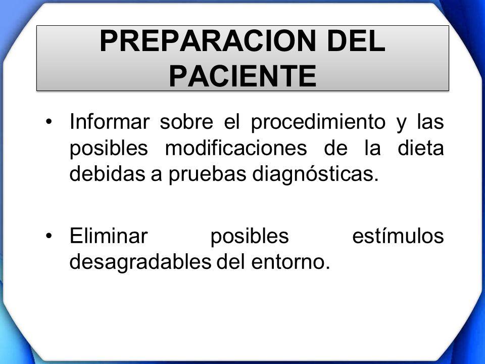 PREPARACION DEL PACIENTE Informar sobre el procedimiento y las posibles modificaciones de la dieta debidas a pruebas diagnósticas. Eliminar posibles e