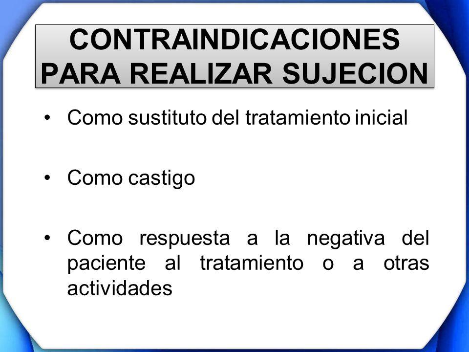 CONTRAINDICACIONES PARA REALIZAR SUJECION Como sustituto del tratamiento inicial Como castigo Como respuesta a la negativa del paciente al tratamiento