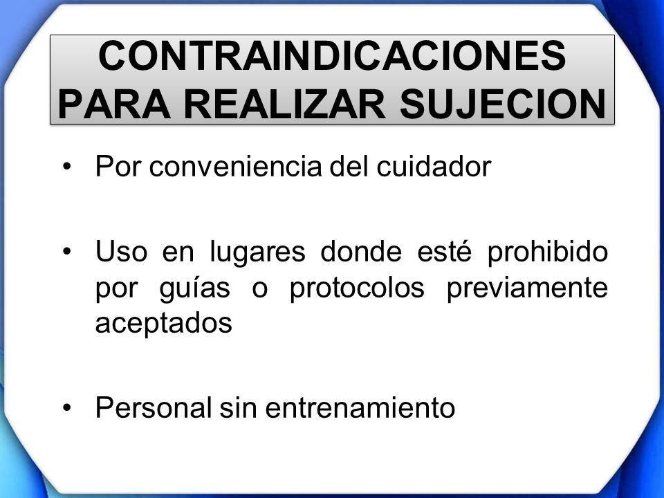 CONTRAINDICACIONES PARA REALIZAR SUJECION Por conveniencia del cuidador Uso en lugares donde esté prohibido por guías o protocolos previamente aceptad