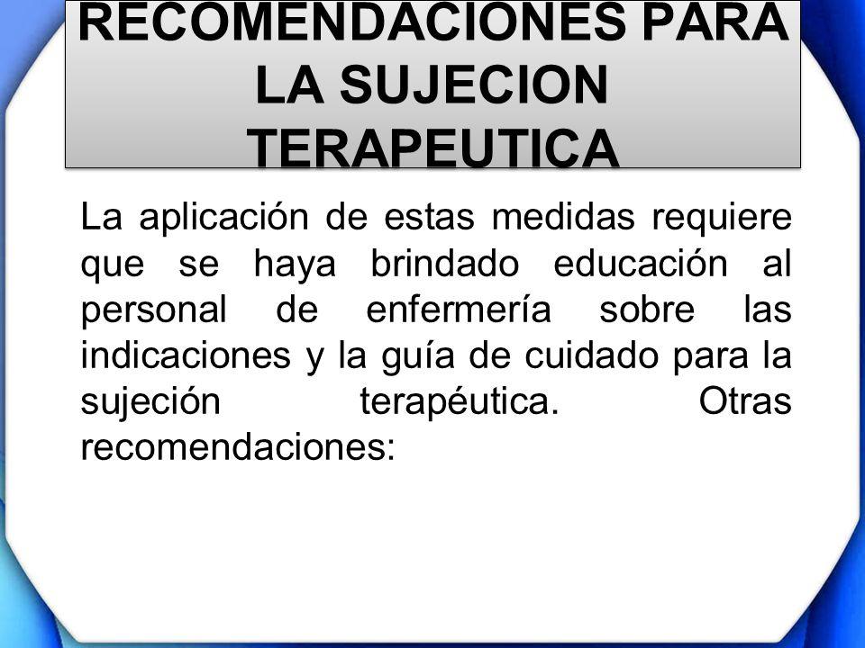 RECOMENDACIONES PARA LA SUJECION TERAPEUTICA La aplicación de estas medidas requiere que se haya brindado educación al personal de enfermería sobre la