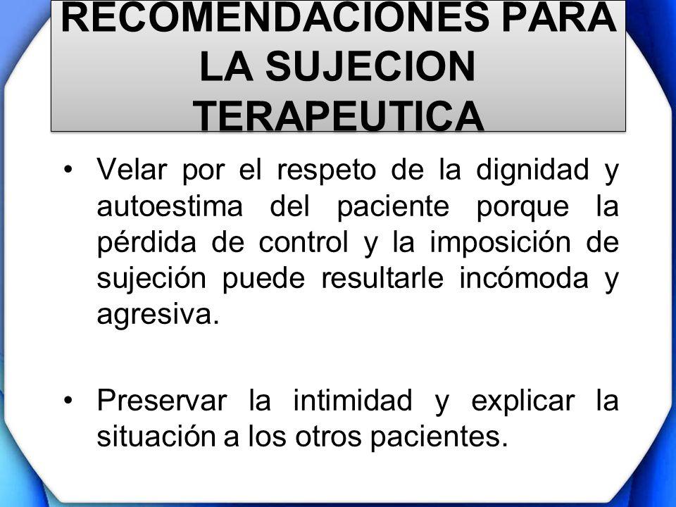 RECOMENDACIONES PARA LA SUJECION TERAPEUTICA Velar por el respeto de la dignidad y autoestima del paciente porque la pérdida de control y la imposició