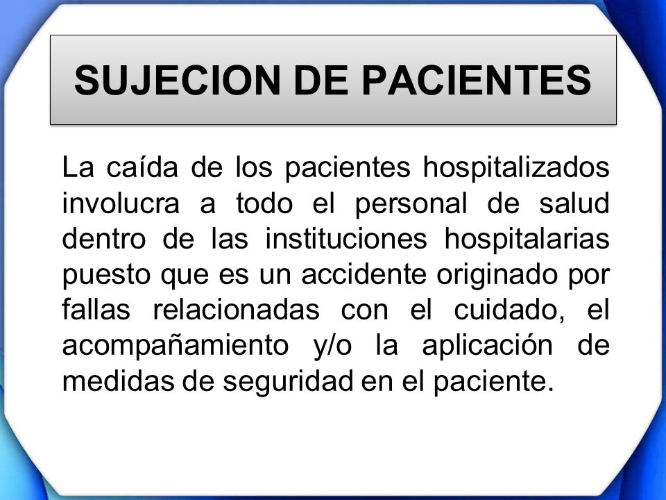 SUJECION DE PACIENTES La caída de los pacientes hospitalizados involucra a todo el personal de salud dentro de las instituciones hospitalarias puesto