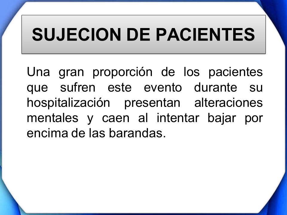 SUJECION DE PACIENTES Una gran proporción de los pacientes que sufren este evento durante su hospitalización presentan alteraciones mentales y caen al