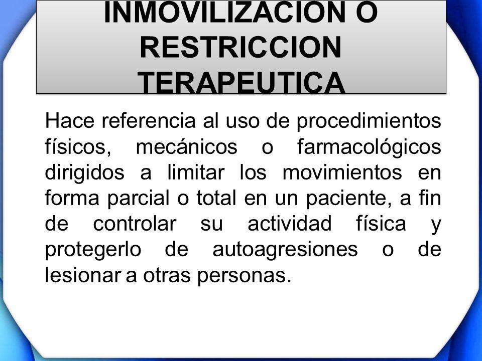 INMOVILIZACION O RESTRICCION TERAPEUTICA Hace referencia al uso de procedimientos físicos, mecánicos o farmacológicos dirigidos a limitar los movimien