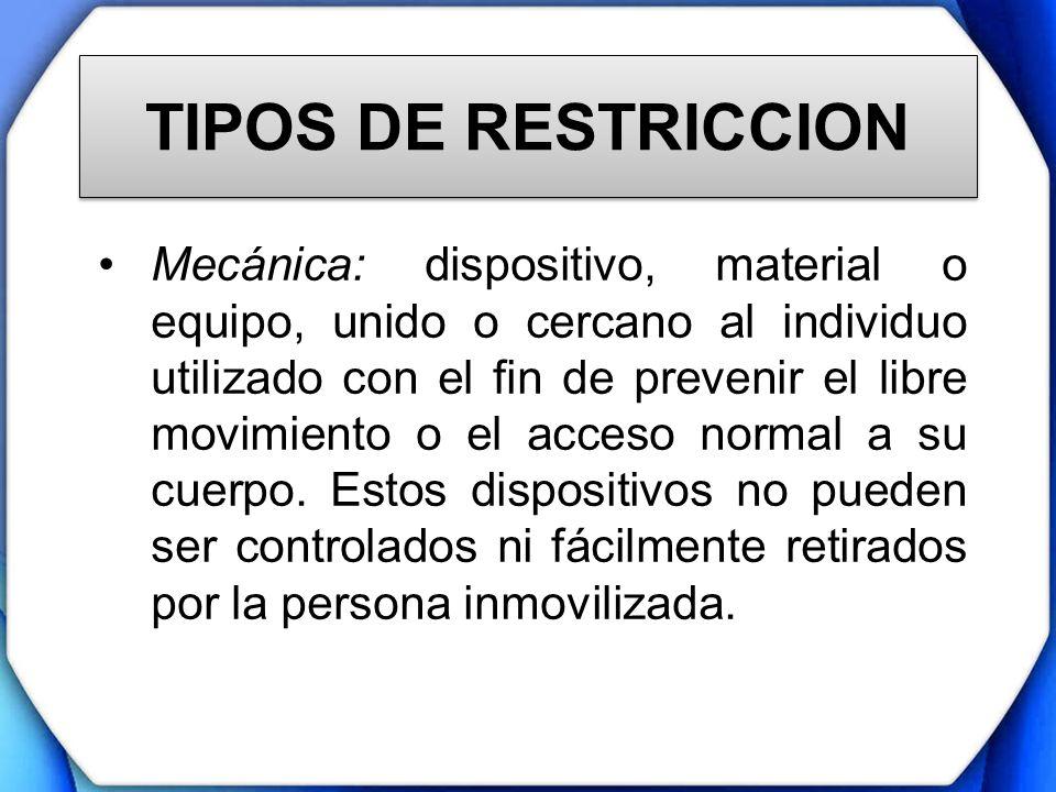 TIPOS DE RESTRICCION Mecánica: dispositivo, material o equipo, unido o cercano al individuo utilizado con el fin de prevenir el libre movimiento o el