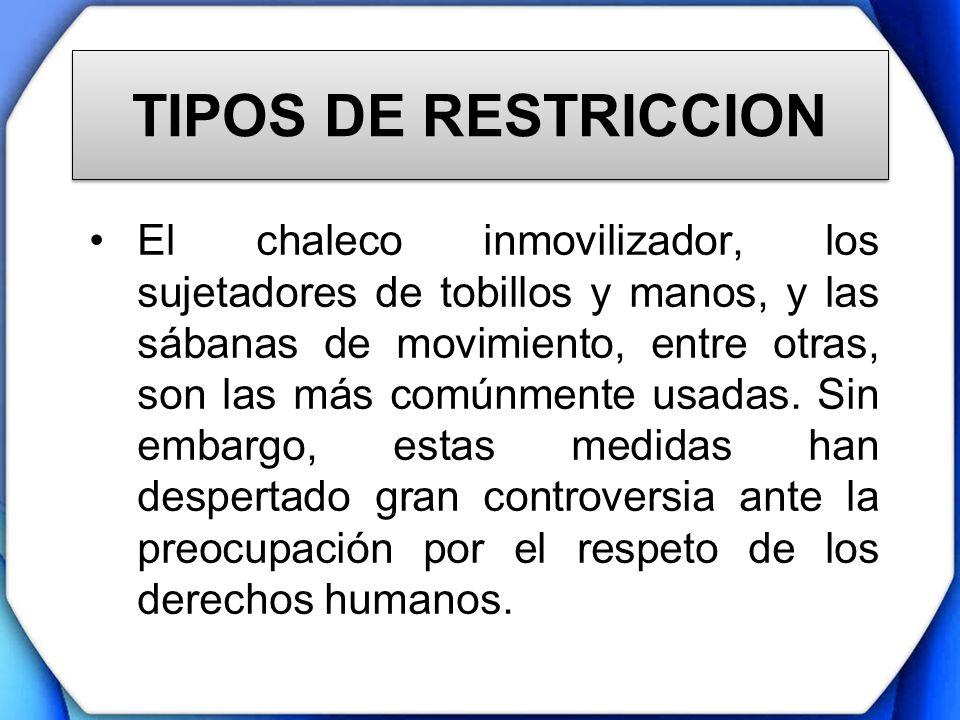 TIPOS DE RESTRICCION El chaleco inmovilizador, los sujetadores de tobillos y manos, y las sábanas de movimiento, entre otras, son las más comúnmente u
