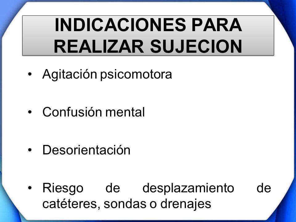 INDICACIONES PARA REALIZAR SUJECION Agitación psicomotora Confusión mental Desorientación Riesgo de desplazamiento de catéteres, sondas o drenajes