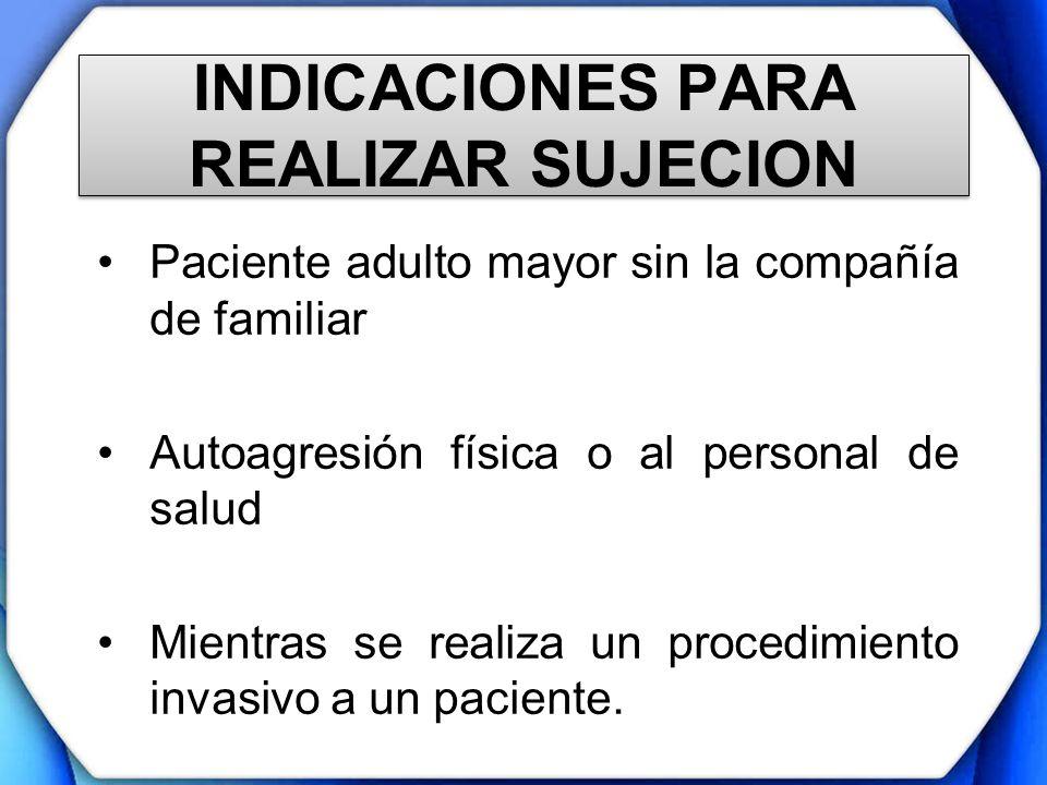 INDICACIONES PARA REALIZAR SUJECION Paciente adulto mayor sin la compañía de familiar Autoagresión física o al personal de salud Mientras se realiza u
