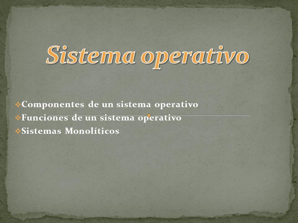 Componentes de un sistema operativo Funciones de un sistema operativo Sistemas Monolíticos