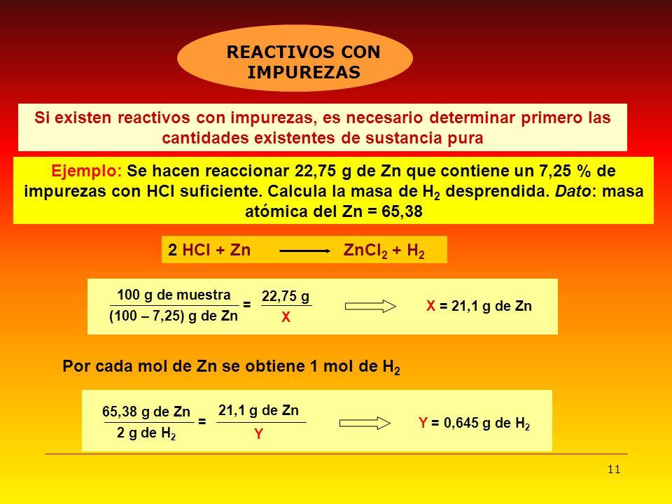 11 2 HCl + Zn ZnCl 2 + H 2 Si existen reactivos con impurezas, es necesario determinar primero las cantidades existentes de sustancia pura Ejemplo: Se