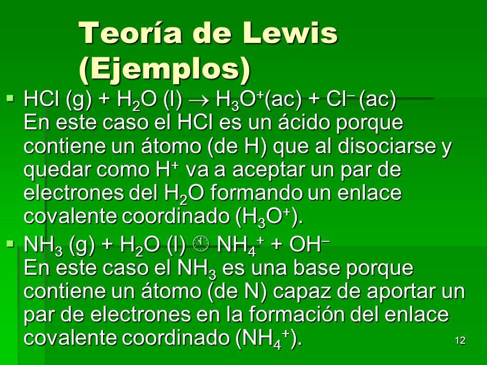 12 Teoría de Lewis (Ejemplos) HCl (g) + H 2 O (l) H 3 O + (ac) + Cl – (ac) En este caso el HCl es un ácido porque contiene un átomo (de H) que al diso
