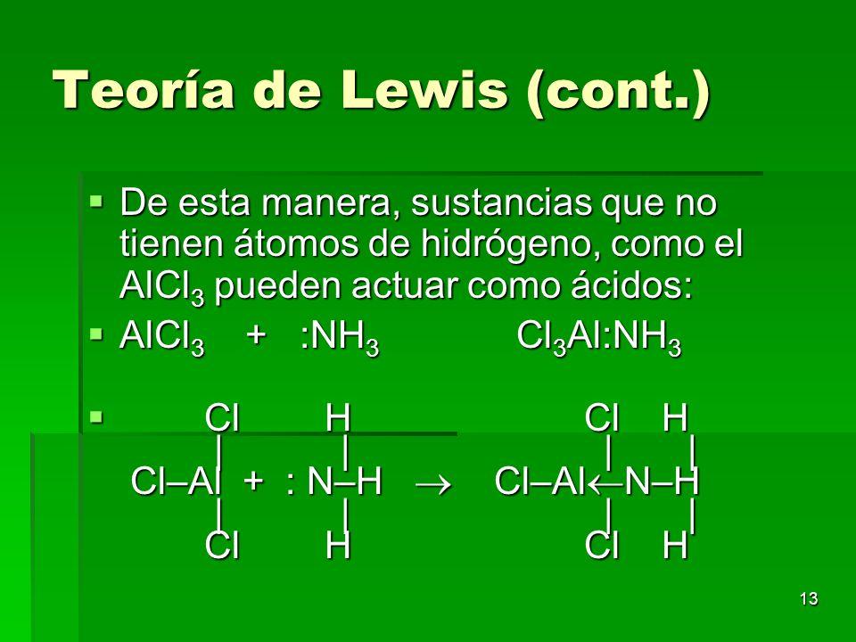13 Teoría de Lewis (cont.) De esta manera, sustancias que no tienen átomos de hidrógeno, como el AlCl 3 pueden actuar como ácidos: De esta manera, sus