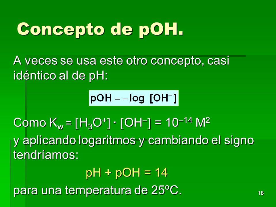 18 Concepto de pOH. A veces se usa este otro concepto, casi idéntico al de pH: Como K w = H 3 O + · OH – = 10 –14 M 2 y aplicando logaritmos y cambian