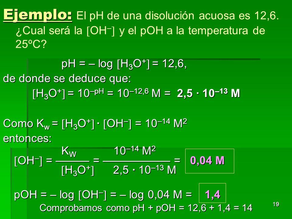 19 Ejemplo: Ejemplo: El pH de una disolución acuosa es 12,6. ¿Cual será la OH – y el pOH a la temperatura de 25ºC? pH = – log H 3 O + = 12,6, de donde