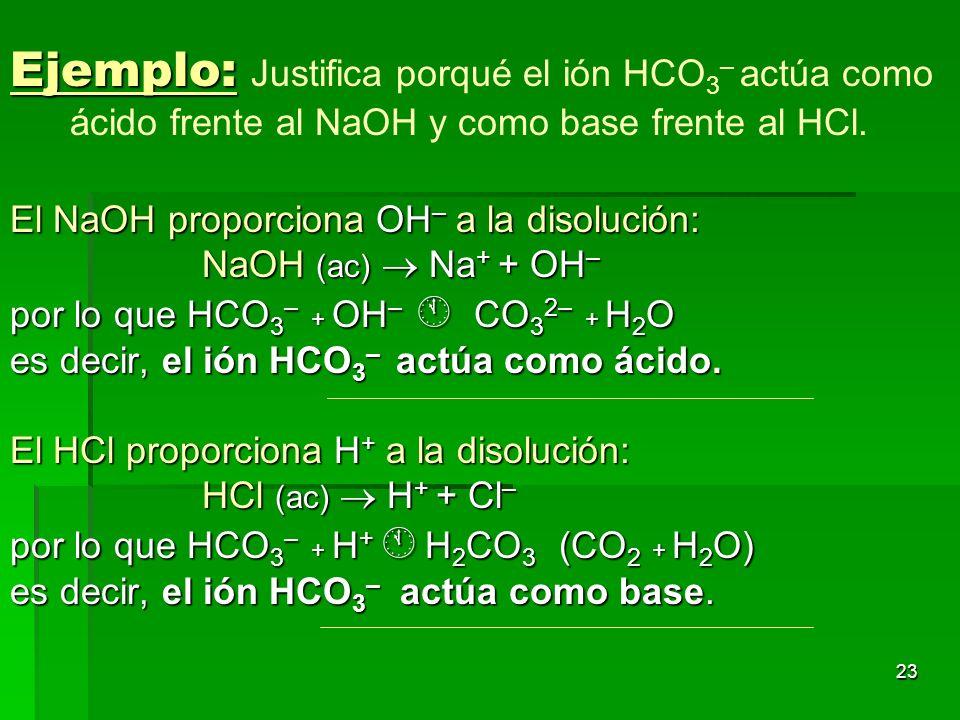 23 Ejemplo: Ejemplo: Justifica porqué el ión HCO 3 – actúa como ácido frente al NaOH y como base frente al HCl. El NaOH proporciona OH – a la disoluci