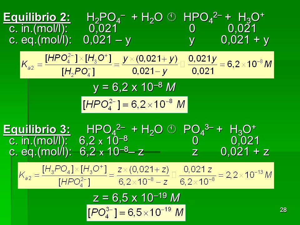 28 Equilibrio 2: H 2 PO 4 – + H 2 O HPO 4 2– + H 3 O + c. in.(mol/l): 0,021 0 0,021 c. eq.(mol/l): 0,021 – y y 0,021 + y y = 6,2 x 10 –8 M Equilibrio