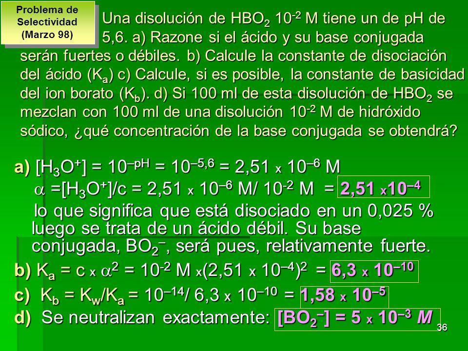 36 Una disolución de HBO 2 10 -2 M tiene un de pH de 5,6. a) Razone si el ácido y su base conjugada serán fuertes o débiles. b) Calcule la constante d