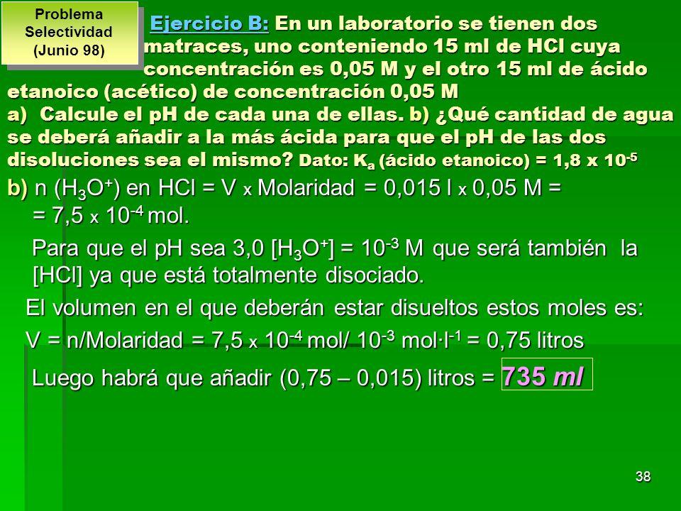 38 b) n (H 3 O + ) en HCl = V x Molaridad = 0,015 l x 0,05 M = = 7,5 x 10 -4 mol. Para que el pH sea 3,0 [H 3 O + ] = 10 -3 M que será también la [HCl