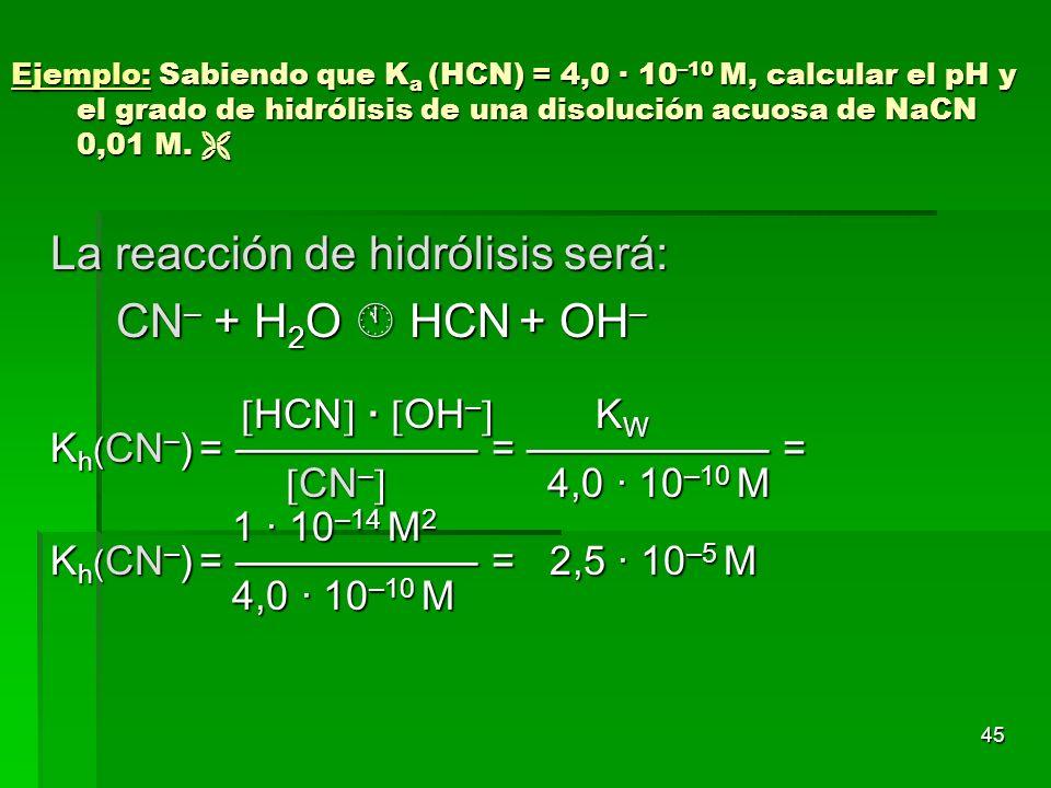 45 Ejemplo: Sabiendo que K a (HCN) = 4,0 · 10 –10 M, calcular el pH y el grado de hidrólisis de una disolución acuosa de NaCN 0,01 M. Ejemplo: Sabiend