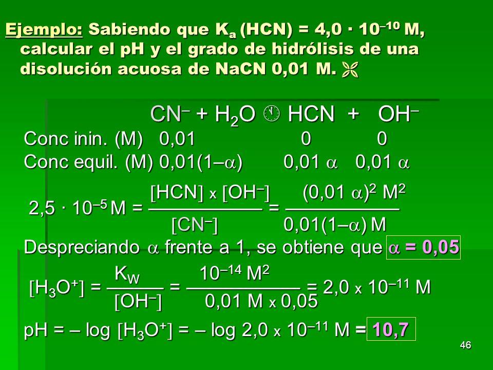 46 Ejemplo: Sabiendo que K a (HCN) = 4,0 · 10 –10 M, calcular el pH y el grado de hidrólisis de una disolución acuosa de NaCN 0,01 M. Ejemplo: Sabiend