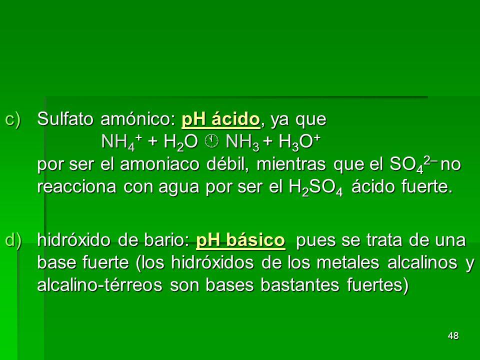 48 c)Sulfato amónico: pH ácido, ya que NH 4 + + H 2 O NH 3 + H 3 O + por ser el amoniaco débil, mientras que el SO 4 2– no reacciona con agua por ser