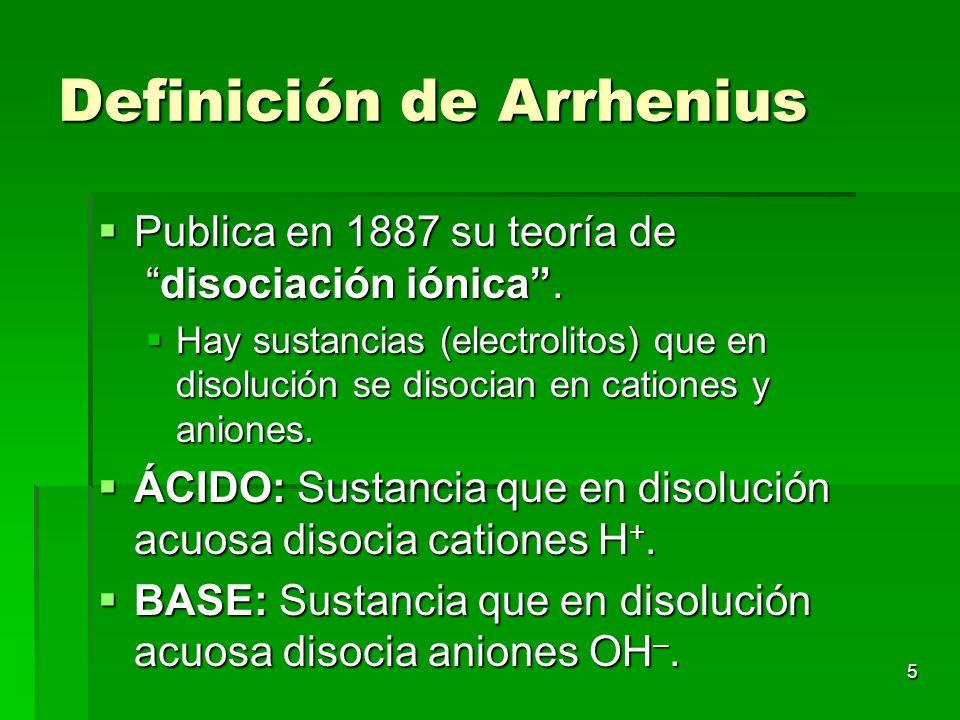 5 Definición de Arrhenius Publica en 1887 su teoría de disociación iónica. Publica en 1887 su teoría de disociación iónica. Hay sustancias (electrolit