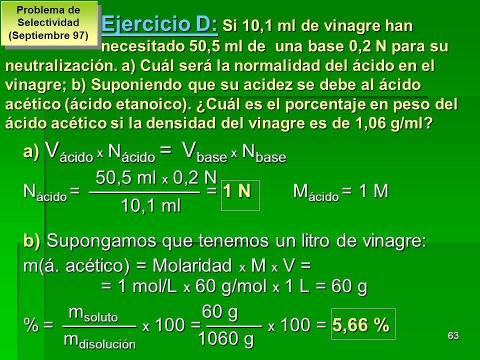 63 Ejercicio D: Si 10,1 ml de vinagre han necesitado 50,5 ml de una base 0,2 N para su neutralización. a) Cuál será la normalidad del ácido en el vina