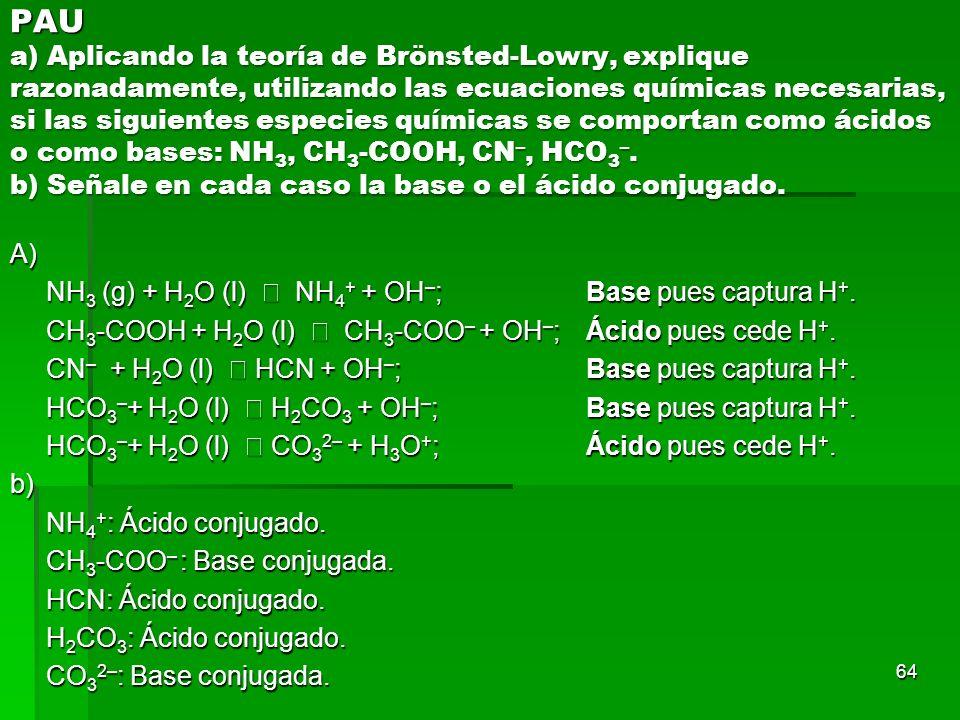 64 PAU a) Aplicando la teoría de Brönsted-Lowry, explique razonadamente, utilizando las ecuaciones químicas necesarias, si las siguientes especies quí
