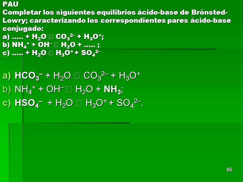 65 PAU Completar los siguientes equilibrios ácido-base de Brönsted- Lowry; caracterizando los correspondientes pares ácido-base conjugado: a)..... + H