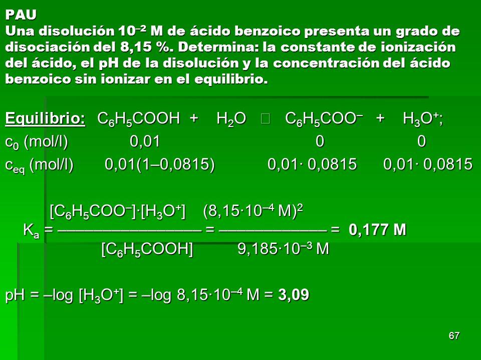 67 PAU Una disolución 10 –2 M de ácido benzoico presenta un grado de disociación del 8,15 %. Determina: la constante de ionización del ácido, el pH de