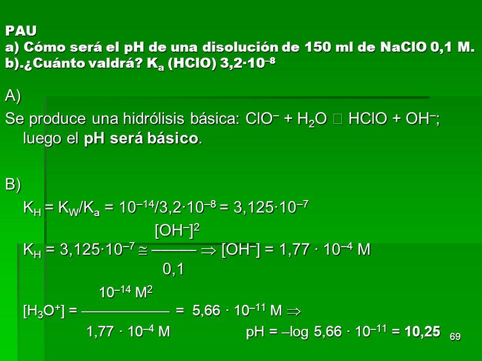69 PAU a) Cómo será el pH de una disolución de 150 ml de NaClO 0,1 M. b).¿Cuánto valdrá? K a (HClO) 3,2·10 –8 A) Se produce una hidrólisis básica: ClO