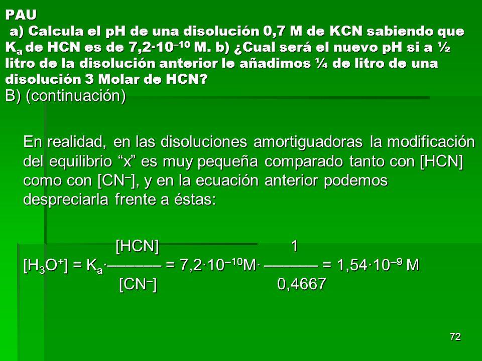 72 PAU a) Calcula el pH de una disolución 0,7 M de KCN sabiendo que K a de HCN es de 7,2·10 –10 M. b) ¿Cual será el nuevo pH si a ½ litro de la disolu