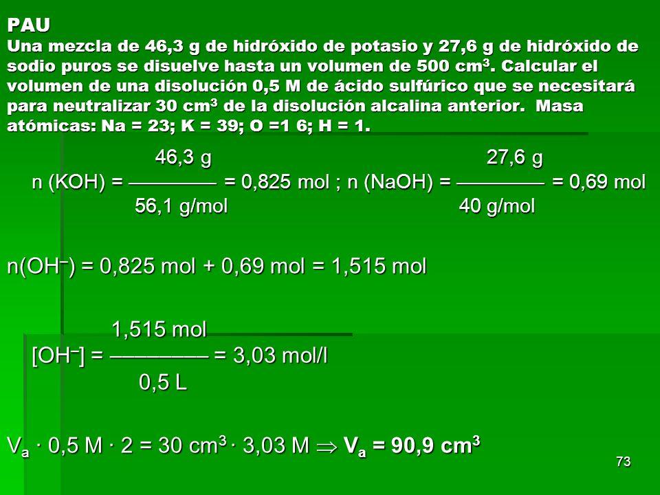 73 PAU Una mezcla de 46,3 g de hidróxido de potasio y 27,6 g de hidróxido de sodio puros se disuelve hasta un volumen de 500 cm 3. Calcular el volumen