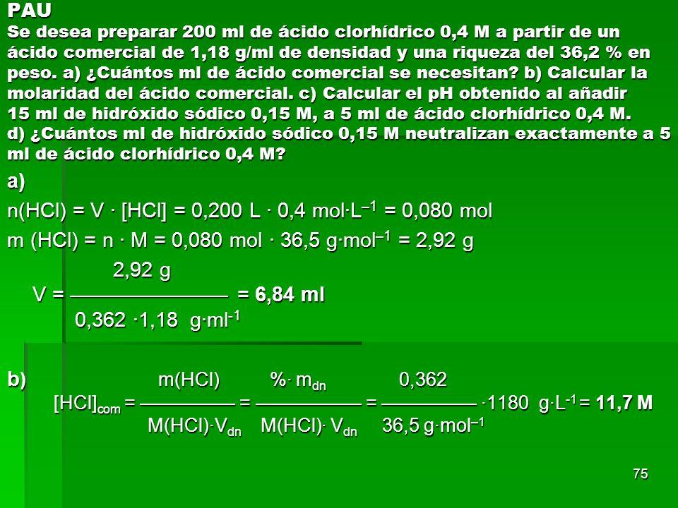 75 PAU Se desea preparar 200 ml de ácido clorhídrico 0,4 M a partir de un ácido comercial de 1,18 g/ml de densidad y una riqueza del 36,2 % en peso. a