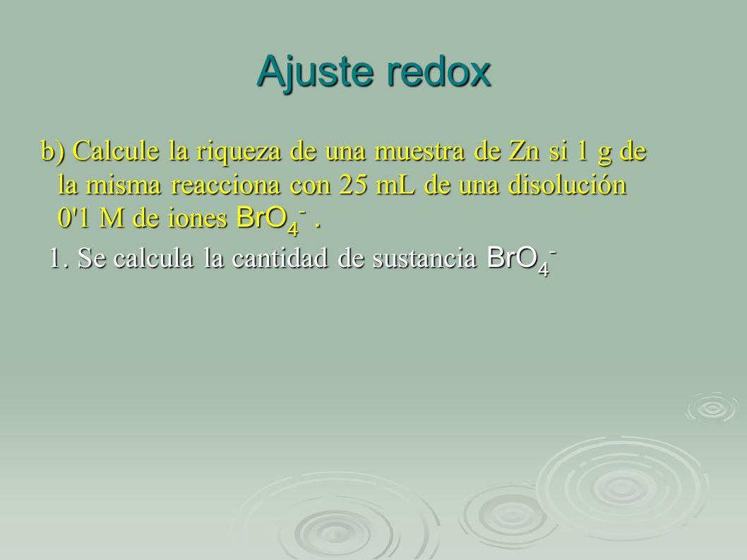 Ajuste redox b) Calcule la riqueza de una muestra de Zn si 1 g de la misma reacciona con 25 mL de una disolución 0'1 M de iones BrO 4 -. 1. Se calcula