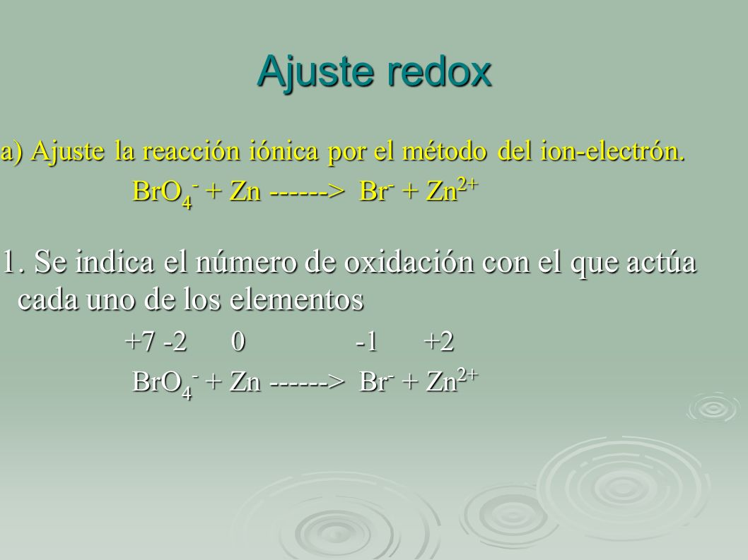 Ajuste redox a) Ajuste la reacción iónica por el método del ion-electrón. BrO 4 - + Zn ------> Br - + Zn 2+ BrO 4 - + Zn ------> Br - + Zn 2+ 1. Se in