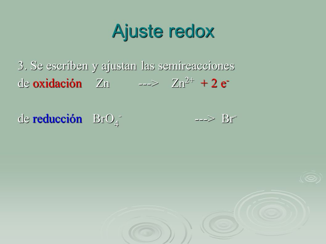 Ajuste redox 3. Se escriben y ajustan las semireacciones de oxidación Zn ---> Zn 2+ + 2 e - de reducción BrO 4 - ---> Br -
